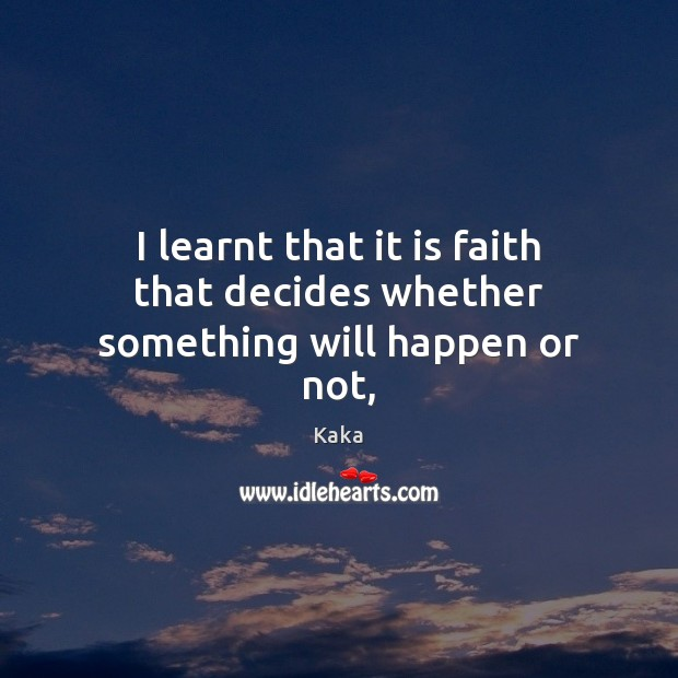 I learnt that it is faith that decides whether something will happen or not, Kaka Picture Quote