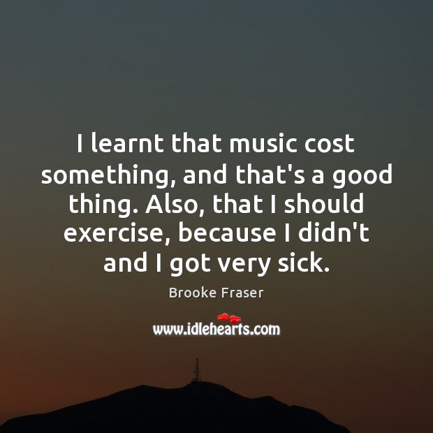 Image, I learnt that music cost something, and that's a good thing. Also,