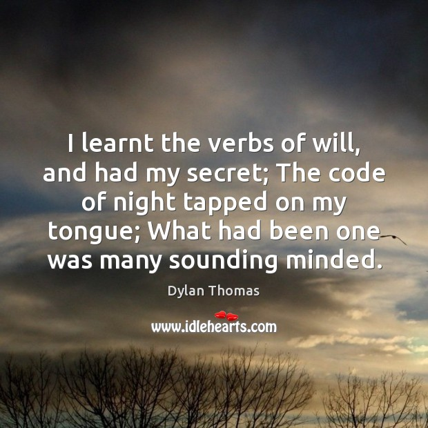I learnt the verbs of will, and had my secret; The code Dylan Thomas Picture Quote