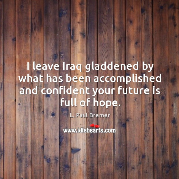 I leave iraq gladdened by what has been accomplished and confident your future is full of hope. Image