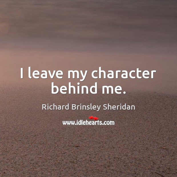 I leave my character behind me. Richard Brinsley Sheridan Picture Quote