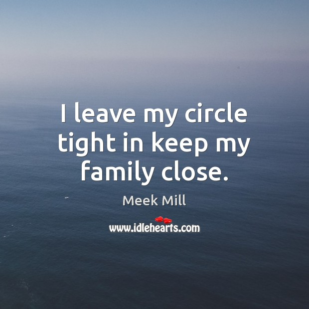 I leave my circle tight in keep my family close. Image