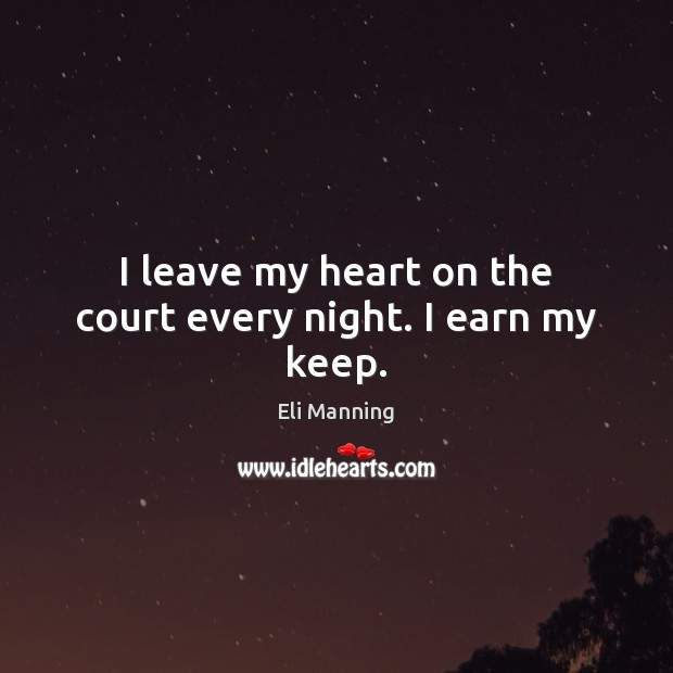 I leave my heart on the court every night. I earn my keep. Eli Manning Picture Quote