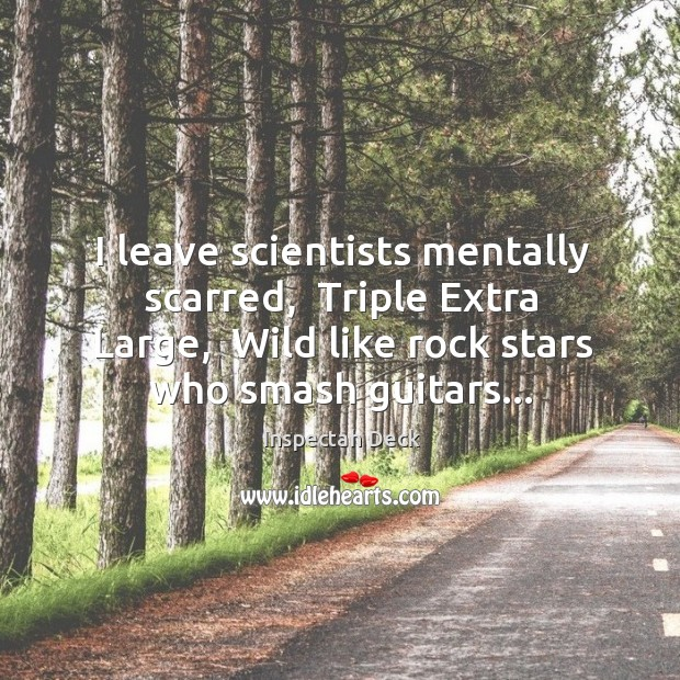 I leave scientists mentally scarred,  Triple Extra Large,  Wild like rock stars Image