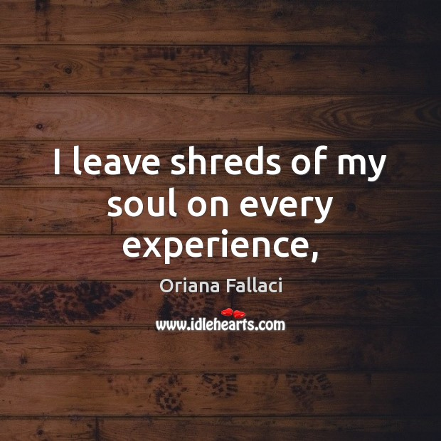 I leave shreds of my soul on every experience, Oriana Fallaci Picture Quote