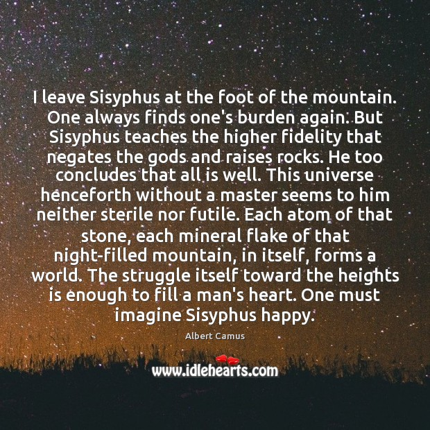 I leave Sisyphus at the foot of the mountain. One always finds Image