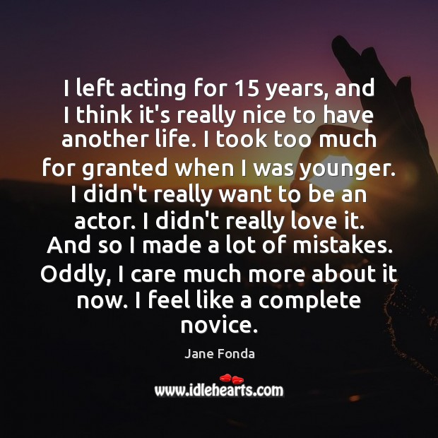 I left acting for 15 years, and I think it's really nice to Jane Fonda Picture Quote