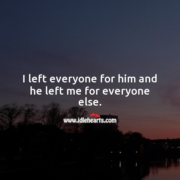 I left everyone for him and he left me for everyone else. Heart Touching Love Quotes Image
