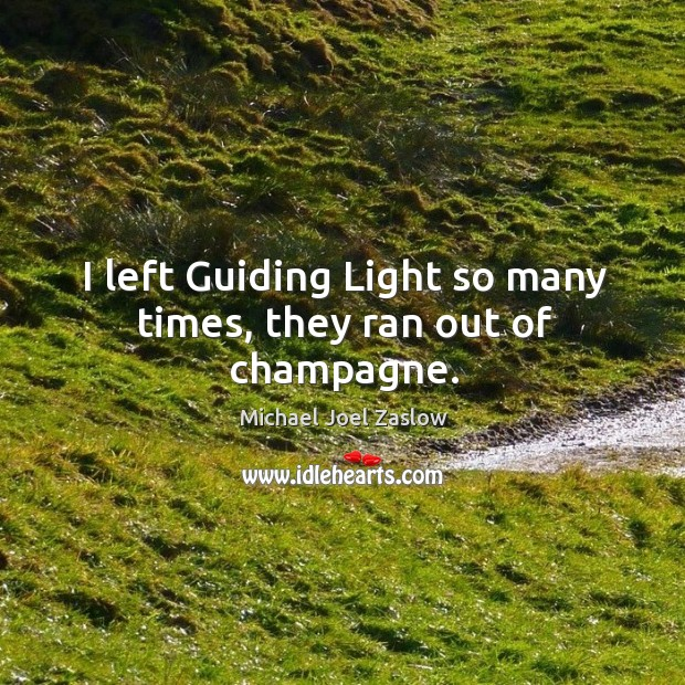I left guiding light so many times, they ran out of champagne. Michael Joel Zaslow Picture Quote