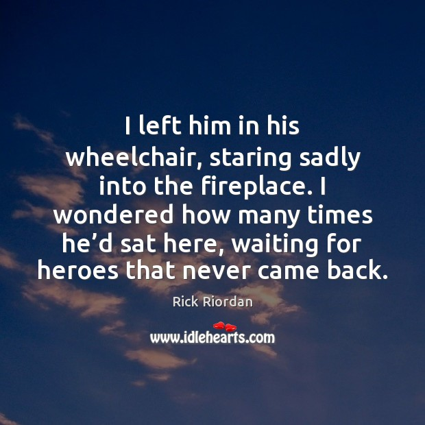 I left him in his wheelchair, staring sadly into the fireplace. I Rick Riordan Picture Quote