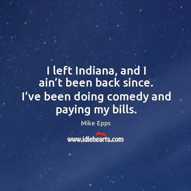 I left indiana, and I ain't been back since. I've been doing comedy and paying my bills. Image