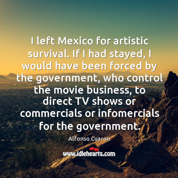 Image, I left Mexico for artistic survival. If I had stayed, I would