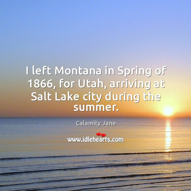 I left montana in spring of 1866, for utah, arriving at salt lake city during the summer. Image