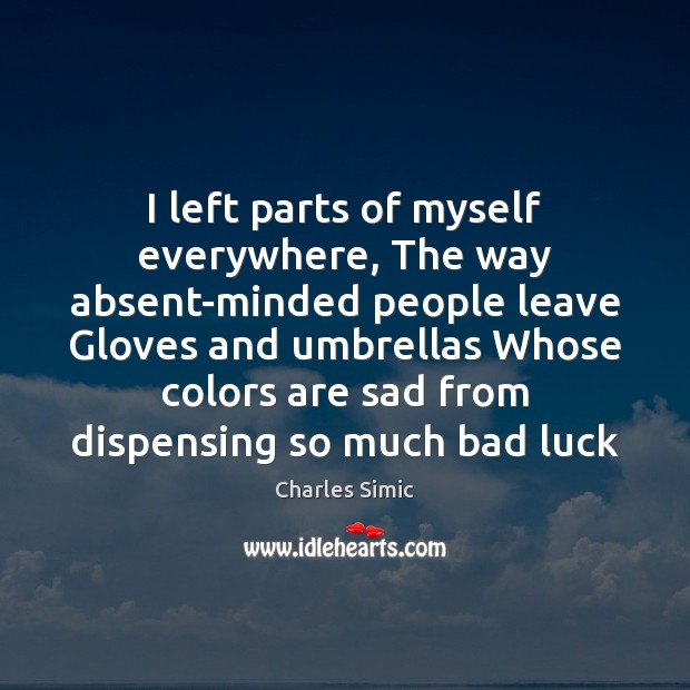 I left parts of myself everywhere, The way absent-minded people leave Gloves Charles Simic Picture Quote