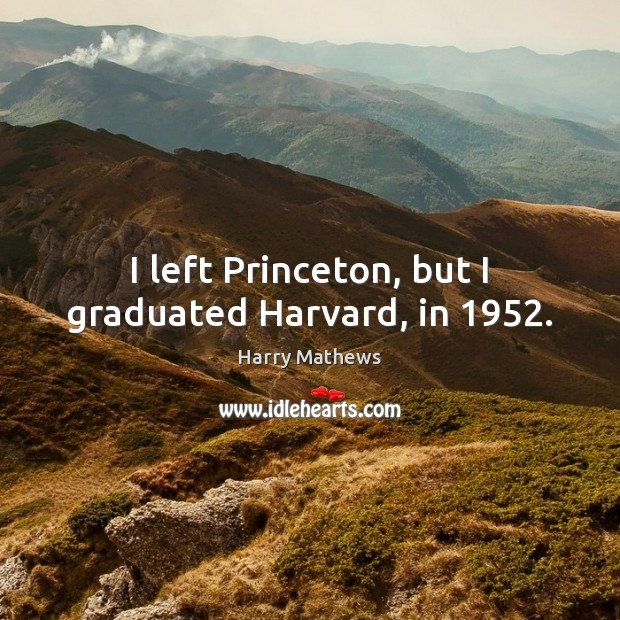 I left Princeton, but I graduated Harvard, in 1952. Harry Mathews Picture Quote