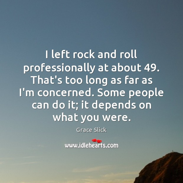 Image, I left rock and roll professionally at about 49. That's too long as