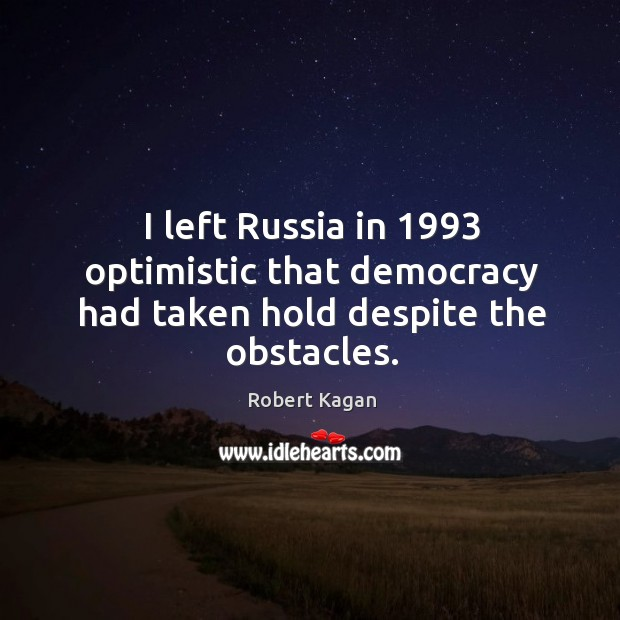 I left russia in 1993 optimistic that democracy had taken hold despite the obstacles. Image