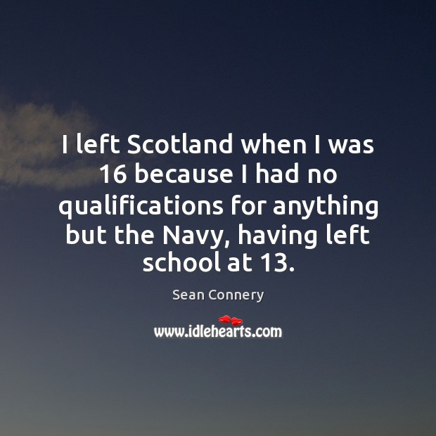 I left Scotland when I was 16 because I had no qualifications for Sean Connery Picture Quote