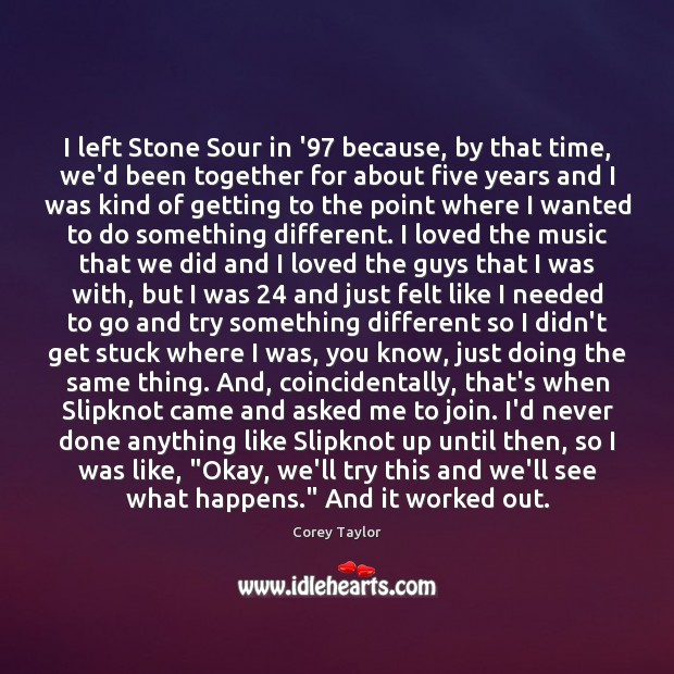I left Stone Sour in '97 because, by that time, we'd been Corey Taylor Picture Quote