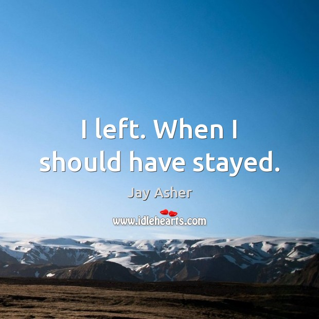 I left. When I should have stayed. Jay Asher Picture Quote