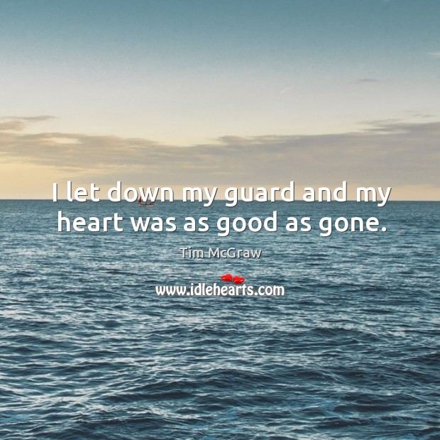 I let down my guard and my heart was as good as gone. Tim McGraw Picture Quote