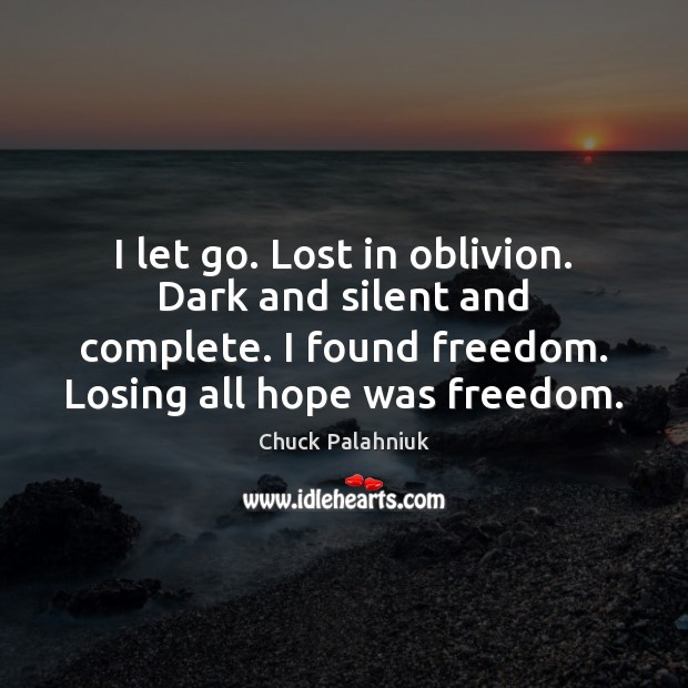 I let go. Lost in oblivion. Dark and silent and complete. I Let Go Quotes Image
