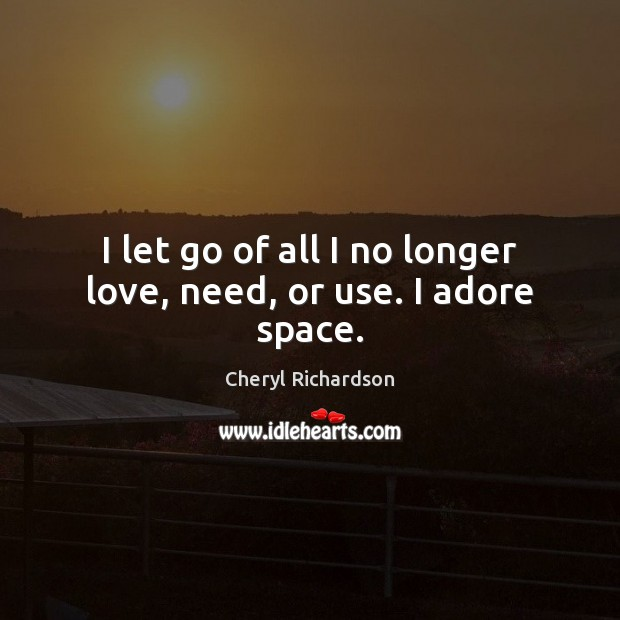I let go of all I no longer love, need, or use. I adore space. Cheryl Richardson Picture Quote