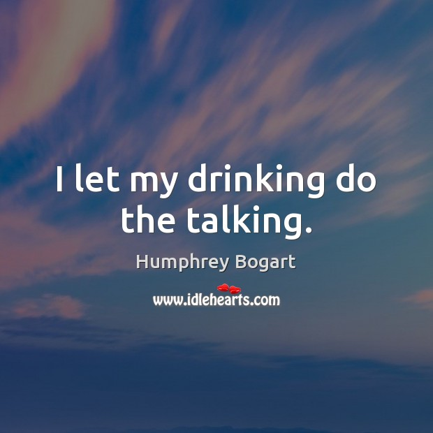 I let my drinking do the talking. Humphrey Bogart Picture Quote