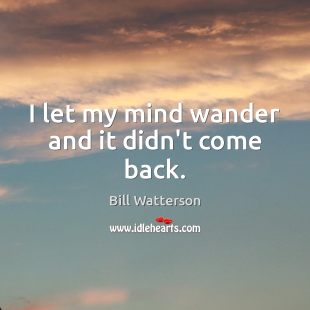 I let my mind wander and it didn't come back. Bill Watterson Picture Quote