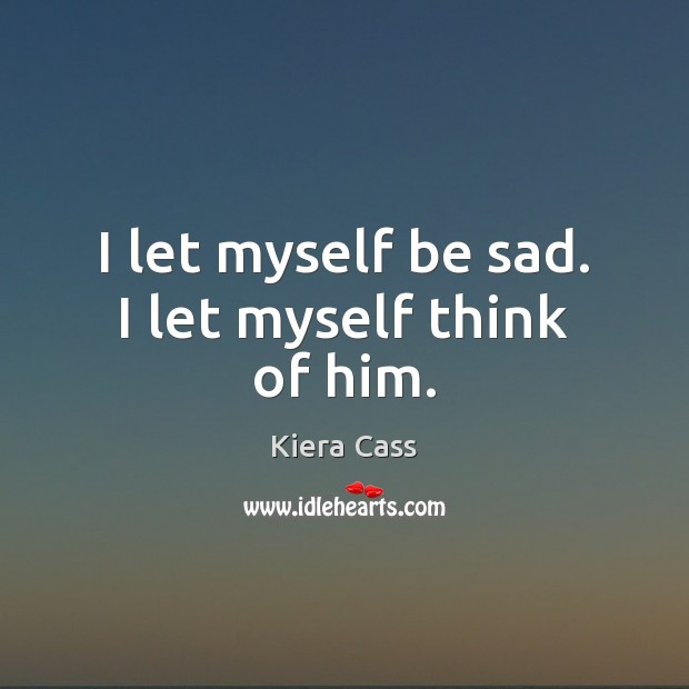 I let myself be sad. I let myself think of him. Kiera Cass Picture Quote