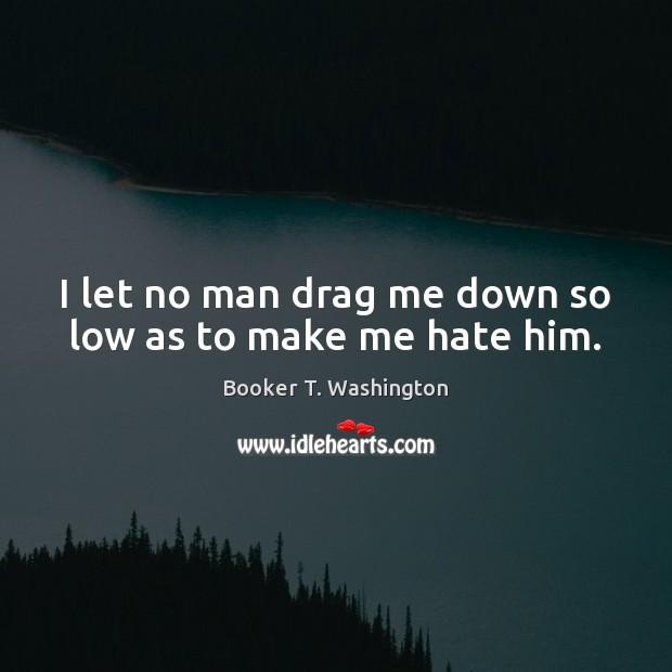 I let no man drag me down so low as to make me hate him. Image