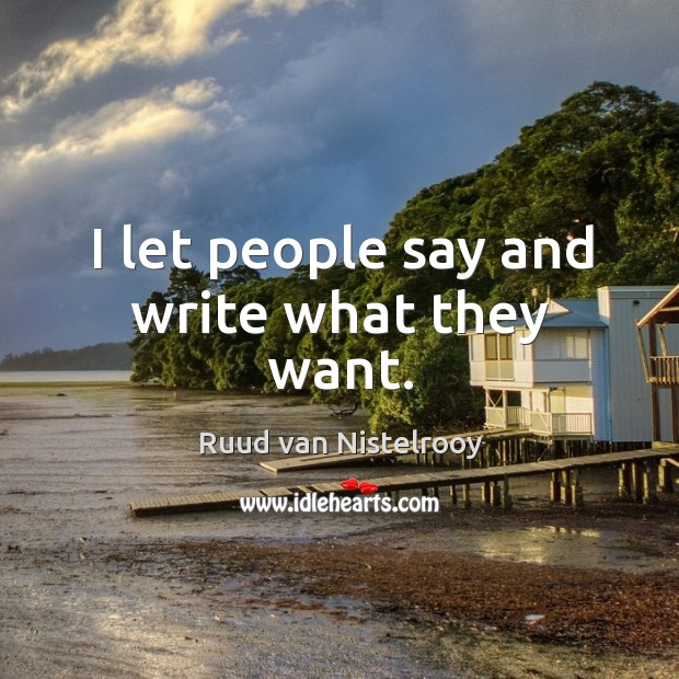 I let people say and write what they want. Ruud van Nistelrooy Picture Quote