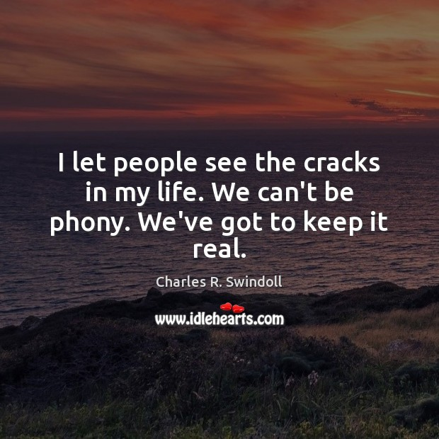 I let people see the cracks in my life. We can't be phony. We've got to keep it real. Charles R. Swindoll Picture Quote