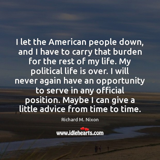 I let the American people down, and I have to carry that Image