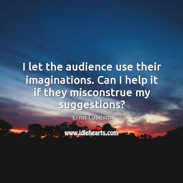 I let the audience use their imaginations. Can I help it if they misconstrue my suggestions? Image