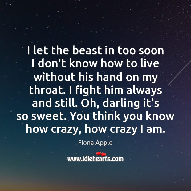 I let the beast in too soon I don't know how to Fiona Apple Picture Quote