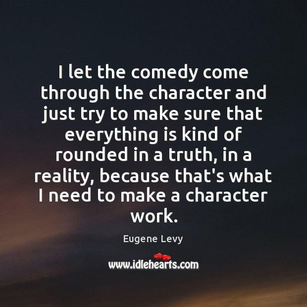 I let the comedy come through the character and just try to Eugene Levy Picture Quote