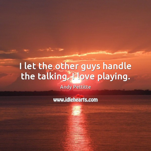 Image, I let the other guys handle the talking. I love playing.