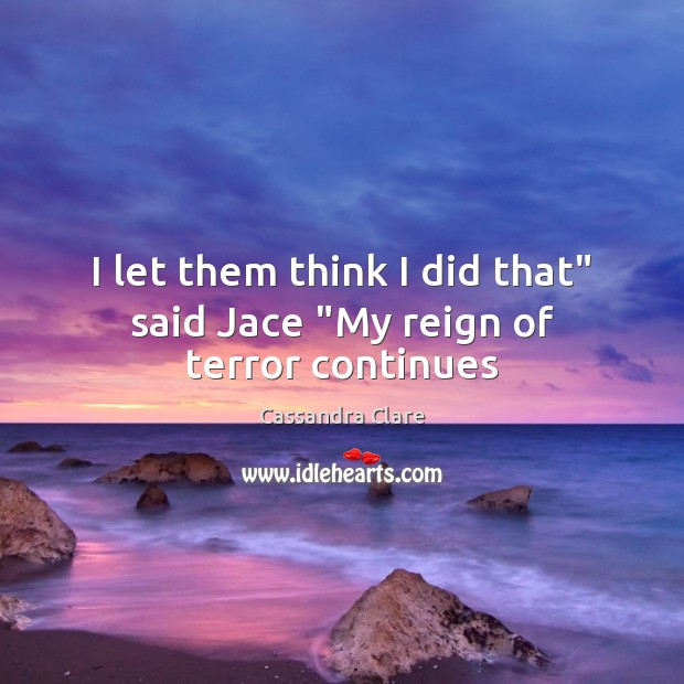 """I let them think I did that"""" said Jace """"My reign of terror continues Image"""