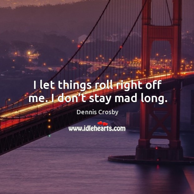I let things roll right off me. I don't stay mad long. Image