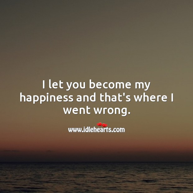 Image, I let you become my happiness and that's where I went wrong.