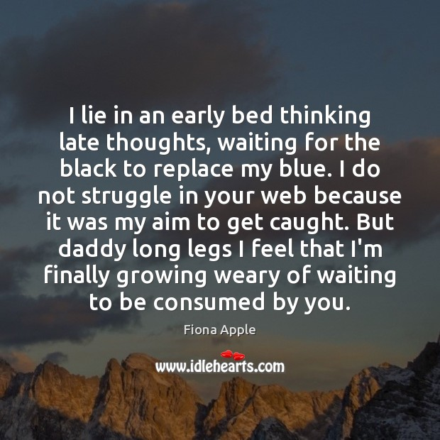 I lie in an early bed thinking late thoughts, waiting for the Fiona Apple Picture Quote