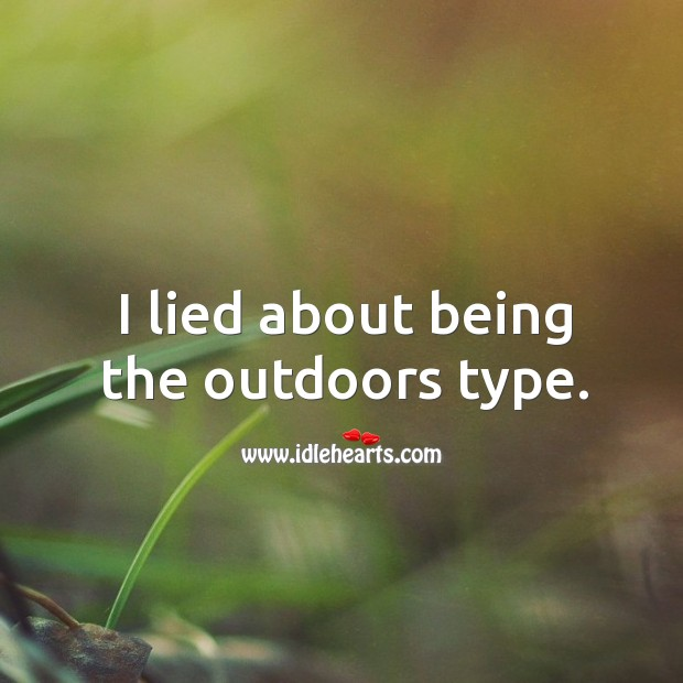 I lied about being the outdoors type. Image