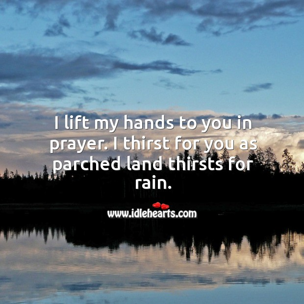 Image about I lift my hands to you in prayer. I thirst for you as parched land thirsts for rain.