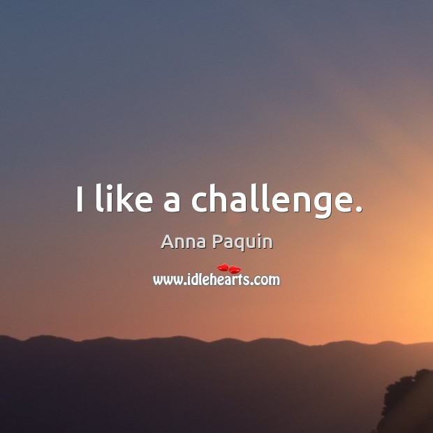 I like a challenge. Anna Paquin Picture Quote