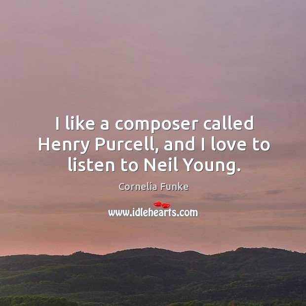 I like a composer called Henry Purcell, and I love to listen to Neil Young. Image