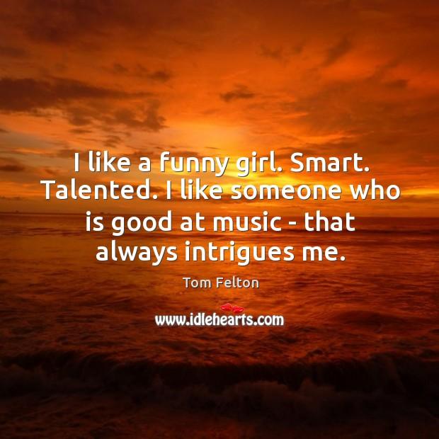 I like a funny girl. Smart. Talented. I like someone who is Image