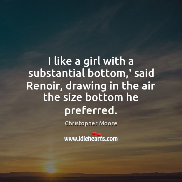 I like a girl with a substantial bottom,' said Renoir, drawing Christopher Moore Picture Quote