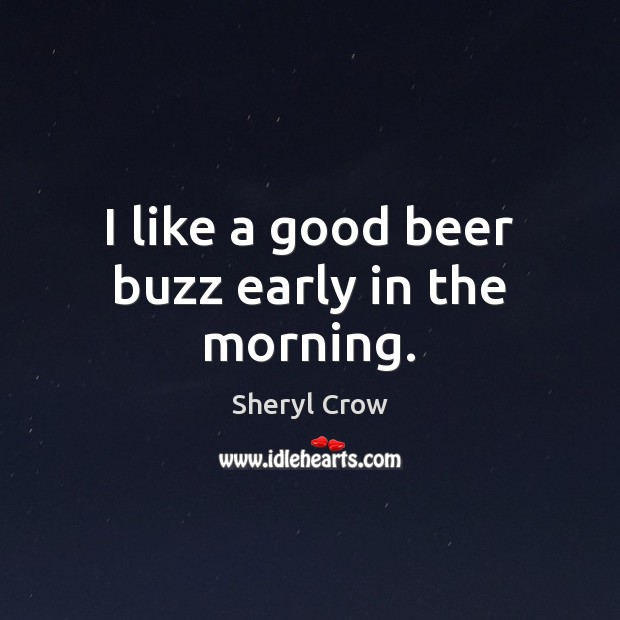 I like a good beer buzz early in the morning. Sheryl Crow Picture Quote