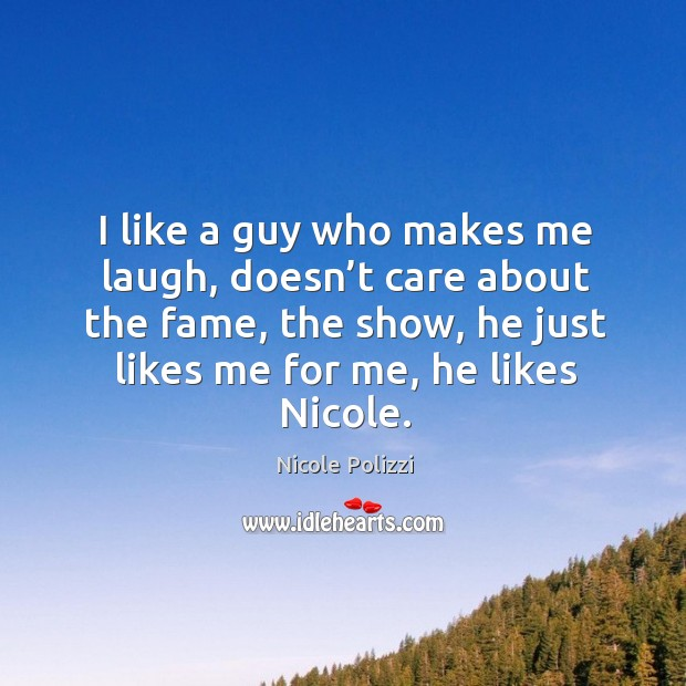 I like a guy who makes me laugh, doesn't care about the fame, the show, he just likes me for me, he likes nicole. Nicole Polizzi Picture Quote